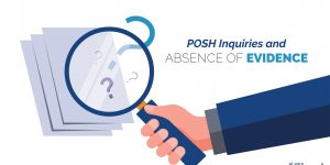 POSH Act, 2013: Inquiries and Absence of Evidence